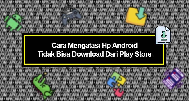 Cara Mengatasi Hp Android Tidak Bisa Download Dari Play Store